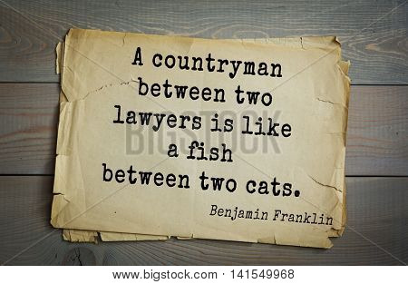 American president Benjamin Franklin (1706-1790) quote. A countryman between two lawyers is like a fish between two cats.