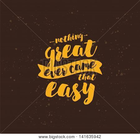 Nothing great ever come that easy. Inspirational quote, motivation. Typography for poster, greeting card or t-shirt. Vector lettering, inscription, calligraphy design. Text background poster