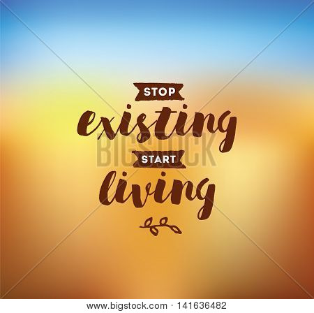 Stop existing, start living. Inspirational quote, motivation. Typography for poster, invitation, greeting card or t-shirt. Vector lettering, inscription, calligraphy design. Text background