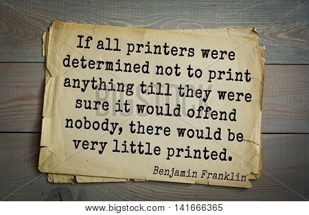 American president Benjamin Franklin (1706-1790) quote. If all printers were determined not to print anything till they were sure it would offend nobody, there would be very little printed.