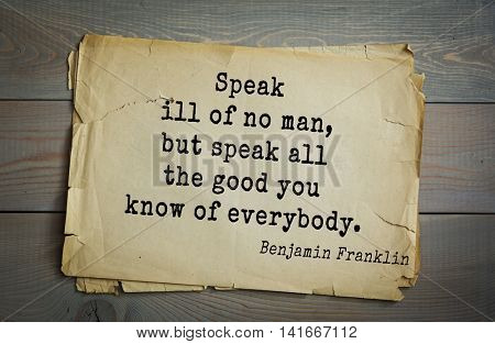 American president Benjamin Franklin (1706-1790) quote. Speak ill of no man, but speak all the good you know of everybody.