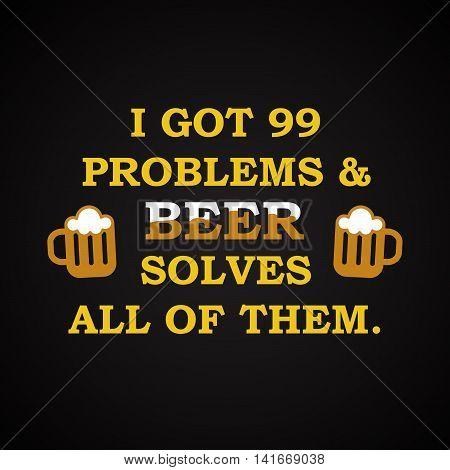 I got problems and beer solves all of them - funny inscription template
