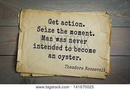 American President Theodore Roosevelt (1858-1919) quote.Get action. Seize the moment. Man was never intended to become an oyster.