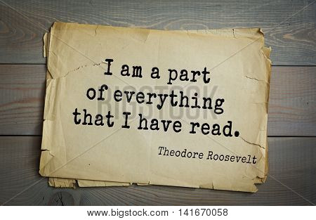 American President Theodore Roosevelt (1858-1919) quote.I am a part of everything that I have read.