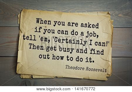 American President Theodore Roosevelt (1858-1919) quote.When you are asked if you can do a job, tell 'em, 'Certainly I can!' Then get busy and find out how to do it.