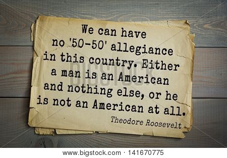 American President Theodore Roosevelt (1858-1919) quote.We can have no '50-50' allegiance in this country. Either a man is an American and nothing else, or he is not an American at all.