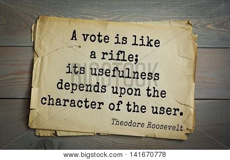 American President Theodore Roosevelt (1858-1919) quote.A vote is like a rifle; its usefulness depends upon the character of the user.