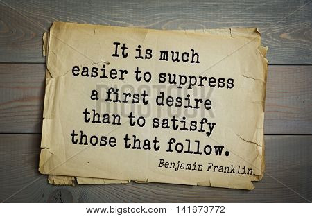 American president Benjamin Franklin (1706-1790) quote. It is much easier to suppress a first desire than to satisfy those that follow.