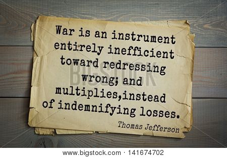 American President Thomas Jefferson (1743-1826) quote. War is an instrument entirely inefficient toward redressing wrong; and multiplies, instead of indemnifying losses.
