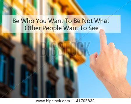 Be Who You Want To Be Not What Other People Want To See - Hand Pressing A Button On Blurred Backgrou