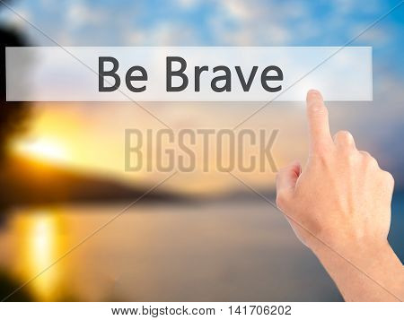 Be Brave - Hand Pressing A Button On Blurred Background Concept On Visual Screen.