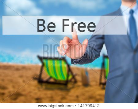 Be Free - Businessman Hand Pressing Button On Touch Screen Interface.