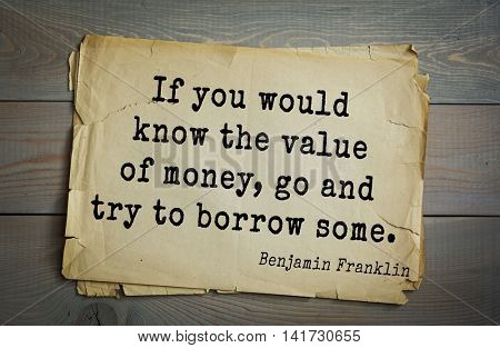 American president Benjamin Franklin (1706-1790) quote. If you would know the value of money, go and try to borrow some.