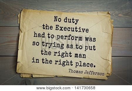 American President Thomas Jefferson (1743-1826) quote. No duty the Executive had to perform was so trying as to put the right man in the right place.