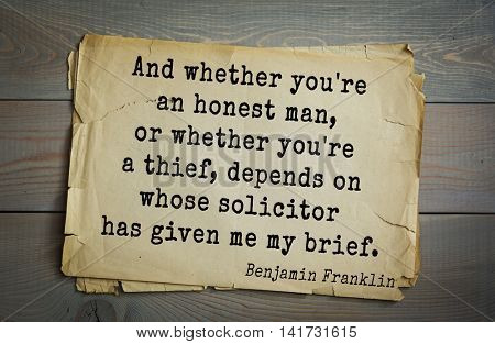 American president Benjamin Franklin (1706-1790) quote. And whether you're an honest man, or whether you're a thief, depends on whose solicitor has given me my brief.
