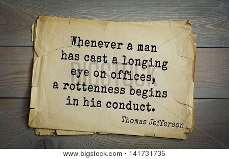 American President Thomas Jefferson (1743-1826) quote. Whenever a man has cast a longing eye on offices, a rottenness begins in his conduct.