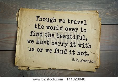 Aphorism Ralph Waldo Emerson (1803-1882) - American essayist, philosopher, social activist quote. Though we travel the world over to find the beautiful, we must carry it with us or we find it not.