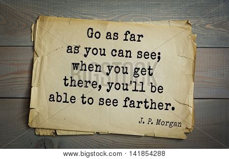 American banker J. P. Morgan (1837-1917) quote. Go as far as you can see; when you get there, you'll be able to see farther.  poster