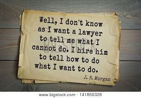 American banker J. P. Morgan (1837-1917) quote. Well, I don't know as I want a lawyer to tell me what I cannot do. I hire him to tell how to do what I want to do.