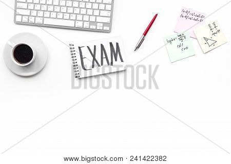 Exam Concept. Lettering Exam In Notebook On Student's Work Desk On White Backgrond Top View Copy Spa