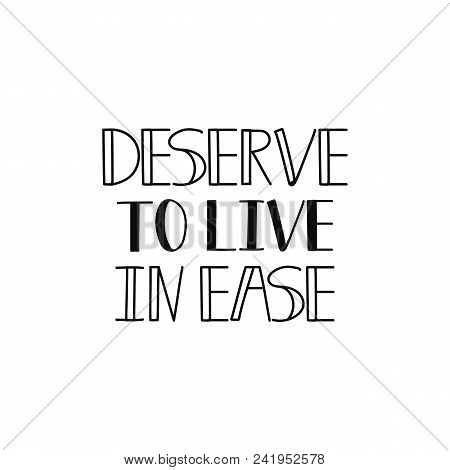 Deserve To Live In Ease. Lettering. Hand Drawn Vector Illustration. Element For Flyers, Banner And P