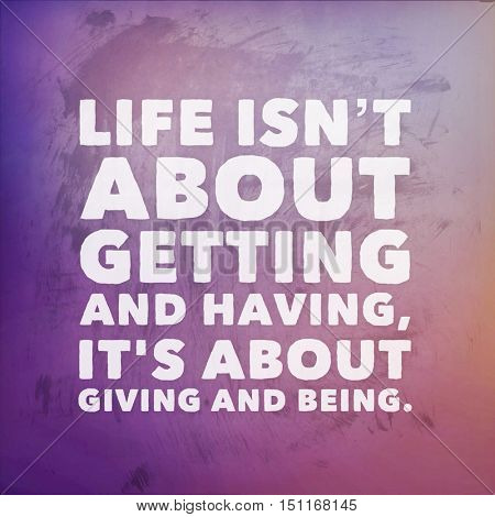 Inspirational Quote: Life isn't about getting and having it's about giving and being.