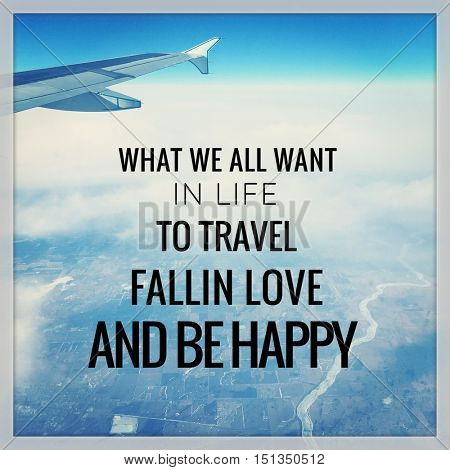 Quote - what we all want in life to travel Fallin love and be happy