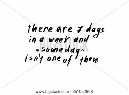 There Are Seven Days In A Week And Someday Is Not One Of Them Inspirational Quote