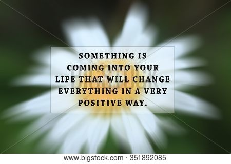 Inspirational Quote - Something Is Coming Into Your Life That Will Change Everything In A Very Posit