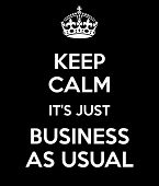 Keep Calm It's Just Business As Usual poster