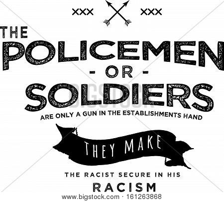 the policemen or soldiers  are only a gun in the establishments hand they make the racist secure in his racism