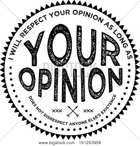i will respect your opinion as long as your opinion does not disrespect anyone else's existence