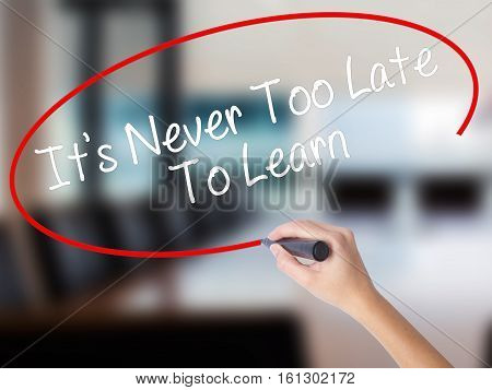 Woman Hand Writing Its Never Too Late To Learn With A Marker Over Transparent Board