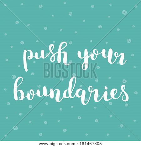 Push your boundaries. Brush hand lettering illustration. Inspiring quote. Motivating modern calligraphy. Can be used for photo overlays, posters, clothes, prints, cards and more.
