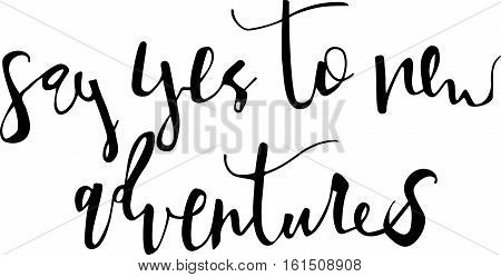 say yes to new adventures. Modern brush calligraphy. Handwritten ink lettering. Hand drawn vector elements. Modern brush calligraphy. Isolated on white background. Hand drawn lettering element for your design.
