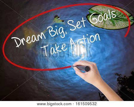 Woman Hand Writing Dream Big Set Goals Take Action With Marker Over Transparent Board