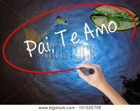Woman Hand Writing Pai, Te Amo (in Portuguese - Love You, Dad) With Marker Over Transparent Board