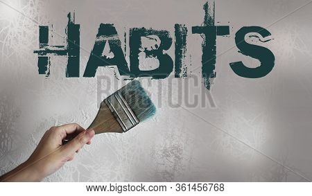 Habits Sign Painted And A Hand Holding Paintbrush On Light Grey Wall Background. Bad Habits Addictio