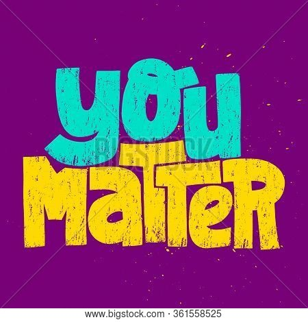 Hand-drawn Lettering Quote. You Matter. Phrase For Social Media, Poster, Card, T-shirts, Wall Art, S