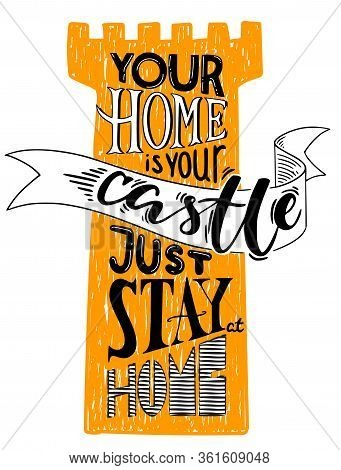 Yor Home Is Your Castle. Just Stay At Home. Motivational Vector Pprint With Lettering Proverb And To