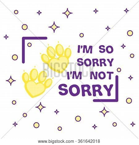 Sorry Not Sorry Slogan With Pets Paws . Illustration For Social Media Content. Vector Quote Design.