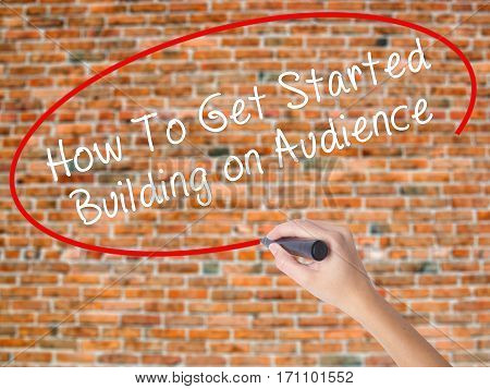 Woman Hand Writing How To Get Started Building On Audience With Black Marker On Visual Screen