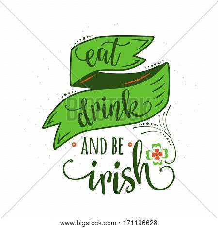 Vector illustration of inspirational quote eat drink and be irish with lettering text sign, hand drawing ribbon, clover for Patrick day greeting for poster, banner, design element isolated on white