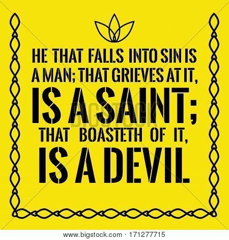 Motivational quote. He that falls into sin is a man; that grieves at it, is a saint; that boasteth of it, is a devil. On yellow background.