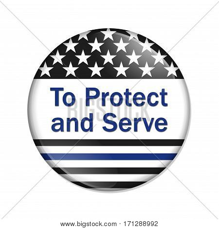 To protect and serve button American election button with thin blue line flag with text To Protect and Serve isolated over white 3D Illustration
