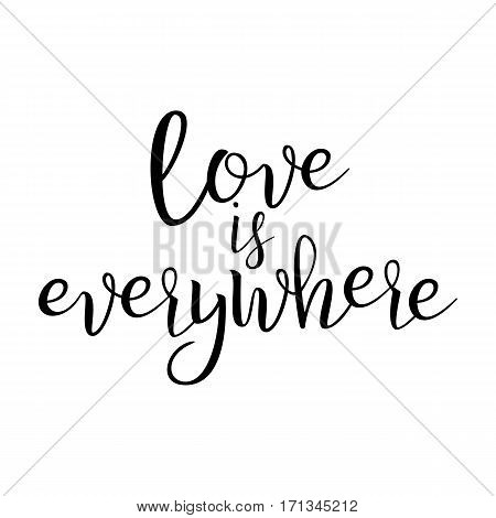 Quote About Love. Love Is Everywhere. Handwritten Inspirational Text. Modern Brush Calligraphy Isolated On White Background. Typography Poster. Vector illustration.