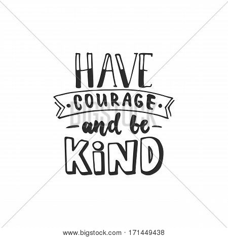 Have courage and be kind - hand drawn lettering phrase isolated on the white background. Fun brush ink inscription for photo overlays greeting card or t-shirt print poster design