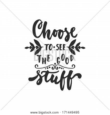 Choose to see the good stuff - hand drawn lettering phrase isolated on the white background. Fun brush ink inscription for photo overlays greeting card or t-shirt print poster design