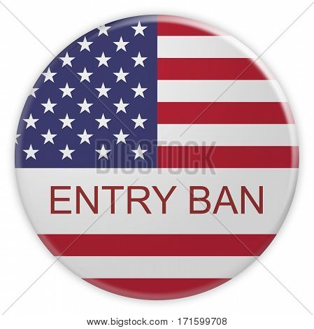 USA Politics Concept Badge: Entry Ban Button With US Flag 3d illustration on white background