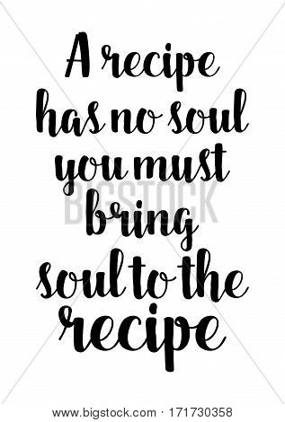 Quote food calligraphy style. Hand lettering design element. Inspirational quote: A recipe has no soul. You, as a cook, must bring soul to the recipe.